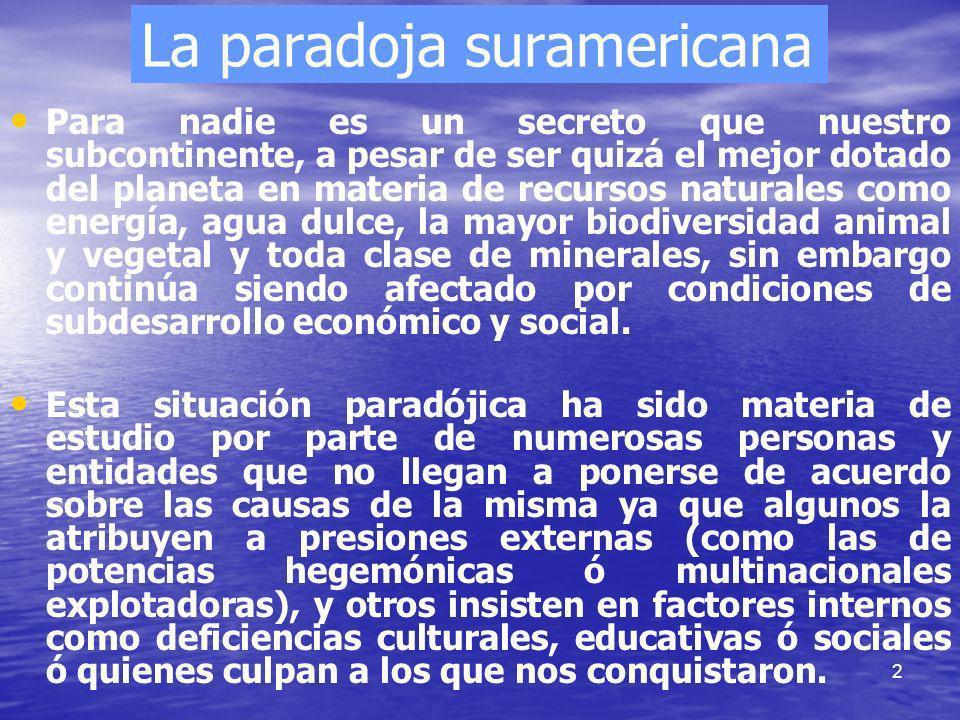 2 La paradoja suramericana Para nadie es un secreto que nuestro subcontinente, a pesar de ser quizá el mejor dotado del planeta en materia de recursos