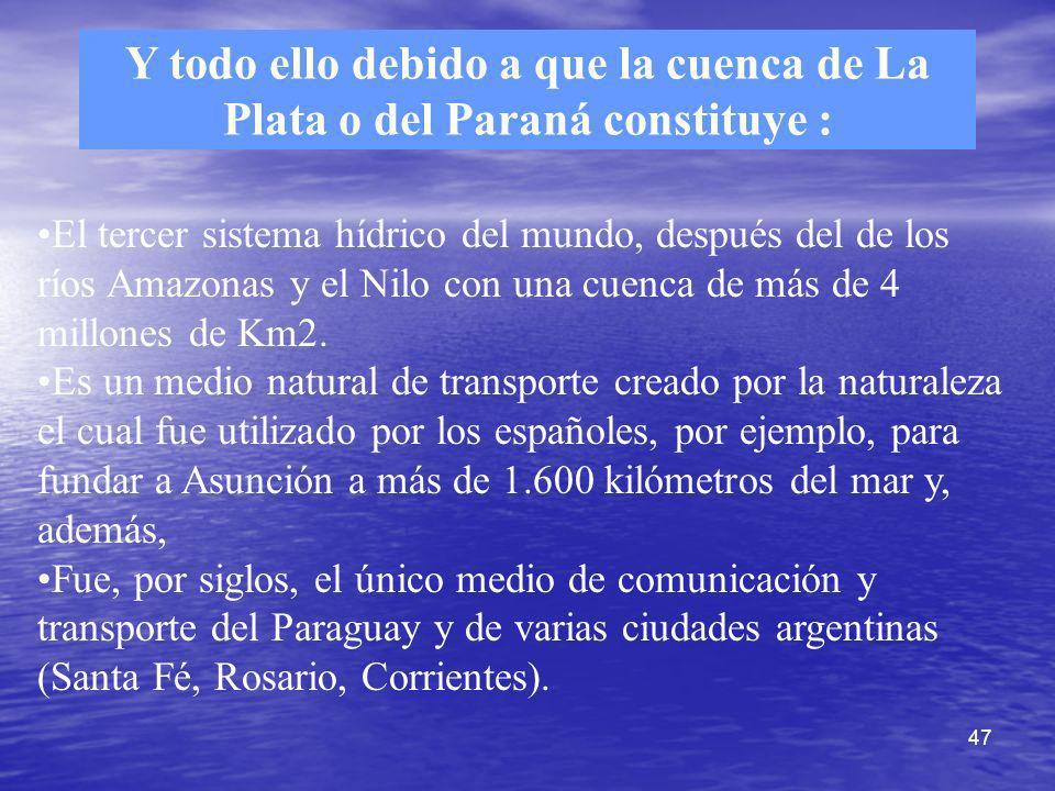 47 Y todo ello debido a que la cuenca de La Plata o del Paraná constituye : El tercer sistema hídrico del mundo, después del de los ríos Amazonas y el