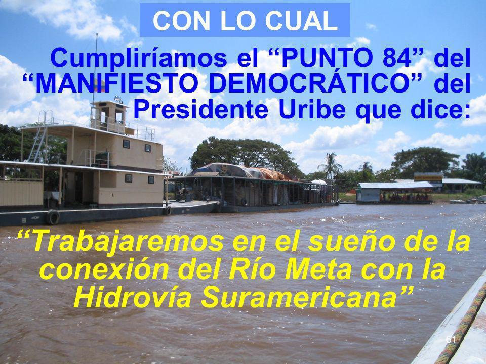 61 Cumpliríamos el PUNTO 84 del MANIFIESTO DEMOCRÁTICO del Presidente Uribe que dice: Trabajaremos en el sueño de la conexión del Río Meta con la Hidr