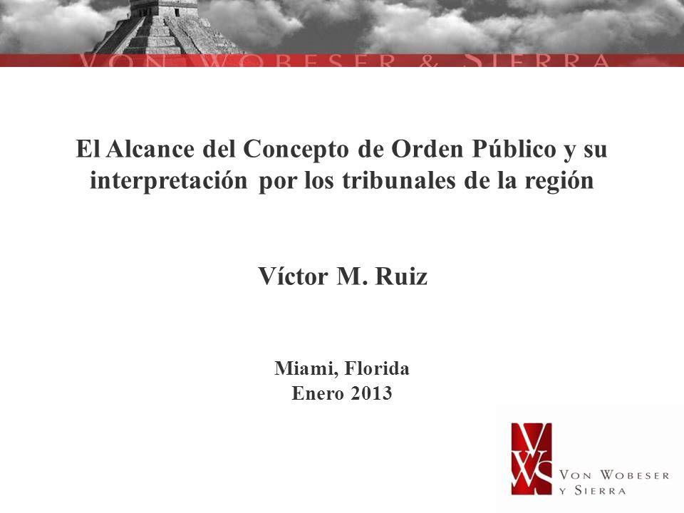 El Alcance del Concepto de Orden Público y su interpretación por los tribunales de la región Víctor M. Ruiz Miami, Florida Enero 2013