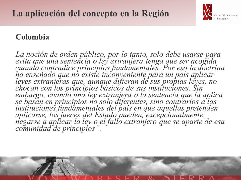La aplicación del concepto en la Región Colombia La noción de orden público, por lo tanto, solo debe usarse para evita que una sentencia o ley extranj