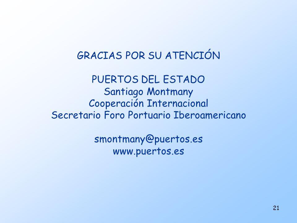 21 GRACIAS POR SU ATENCIÓN PUERTOS DEL ESTADO Santiago Montmany Cooperación Internacional Secretario Foro Portuario Iberoamericano smontmany@puertos.e