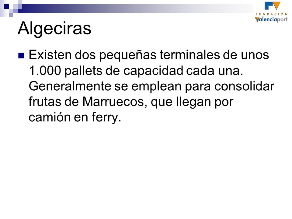 Algeciras Existen dos pequeñas terminales de unos 1.000 pallets de capacidad cada una. Generalmente se emplean para consolidar frutas de Marruecos, qu