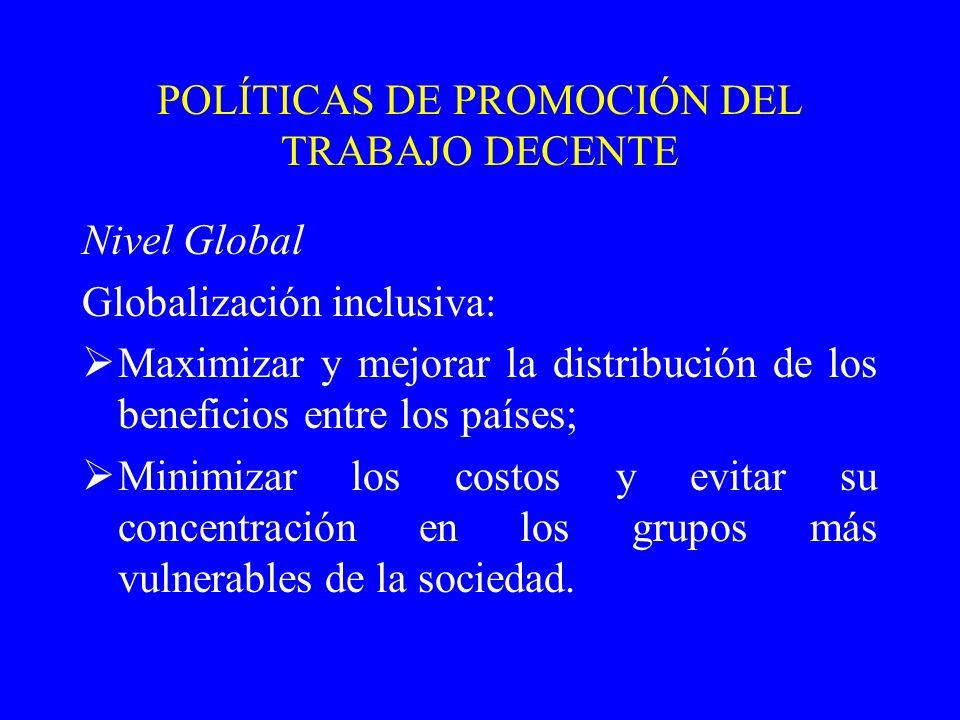 POLÍTICAS DE PROMOCIÓN DEL TRABAJO DECENTE Nivel Global Globalización inclusiva: Maximizar y mejorar la distribución de los beneficios entre los paíse