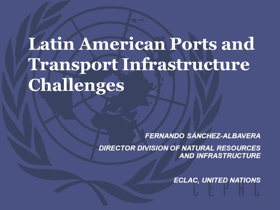 Latin American Ports and Transport Infrastructure Challenges FERNANDO SÁNCHEZ-ALBAVERA DIRECTOR DIVISION OF NATURAL RESOURCES AND INFRASTRUCTURE ECLAC, UNITED NATIONS