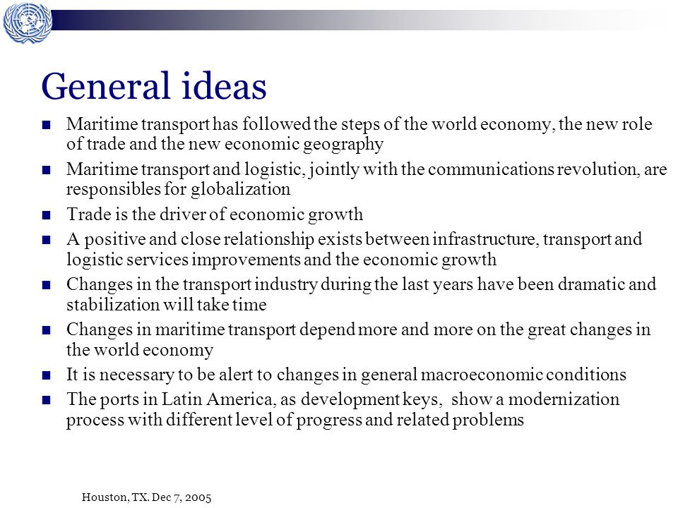 Houston, TX. Dec 7, 2005 General ideas Maritime transport has followed the steps of the world economy, the new role of trade and the new economic geog