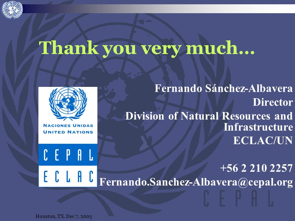 Houston, TX. Dec 7, 2005 Thank you very much… Fernando Sánchez-Albavera Director Division of Natural Resources and Infrastructure ECLAC/UN +56 2 210 2