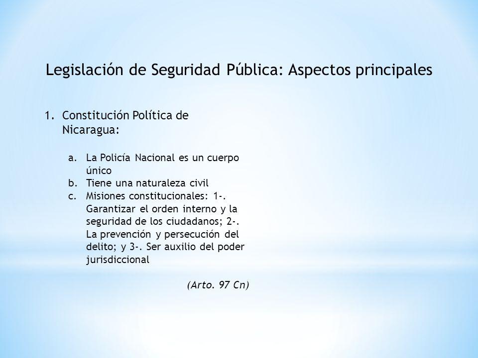 Legislación de Seguridad Pública: Aspectos principales 1.Constitución Política de Nicaragua: a.La Policía Nacional es un cuerpo único b.Tiene una natu