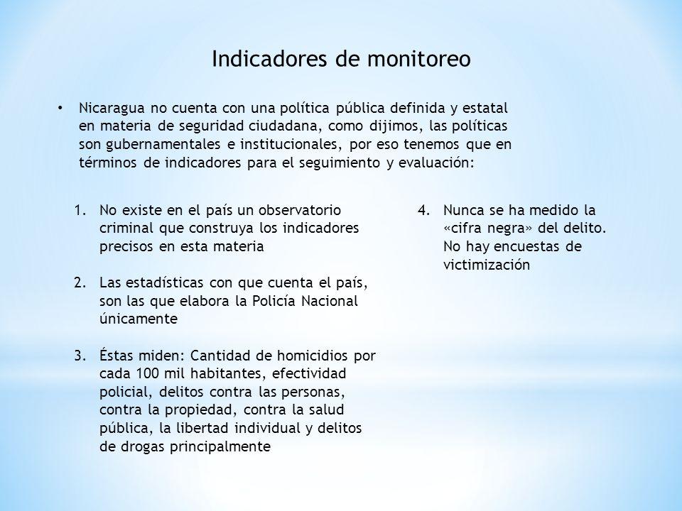 Indicadores de monitoreo Nicaragua no cuenta con una política pública definida y estatal en materia de seguridad ciudadana, como dijimos, las políticas son gubernamentales e institucionales, por eso tenemos que en términos de indicadores para el seguimiento y evaluación: 1.No existe en el país un observatorio criminal que construya los indicadores precisos en esta materia 2.Las estadísticas con que cuenta el país, son las que elabora la Policía Nacional únicamente 3.Éstas miden: Cantidad de homicidios por cada 100 mil habitantes, efectividad policial, delitos contra las personas, contra la propiedad, contra la salud pública, la libertad individual y delitos de drogas principalmente 4.Nunca se ha medido la «cifra negra» del delito.