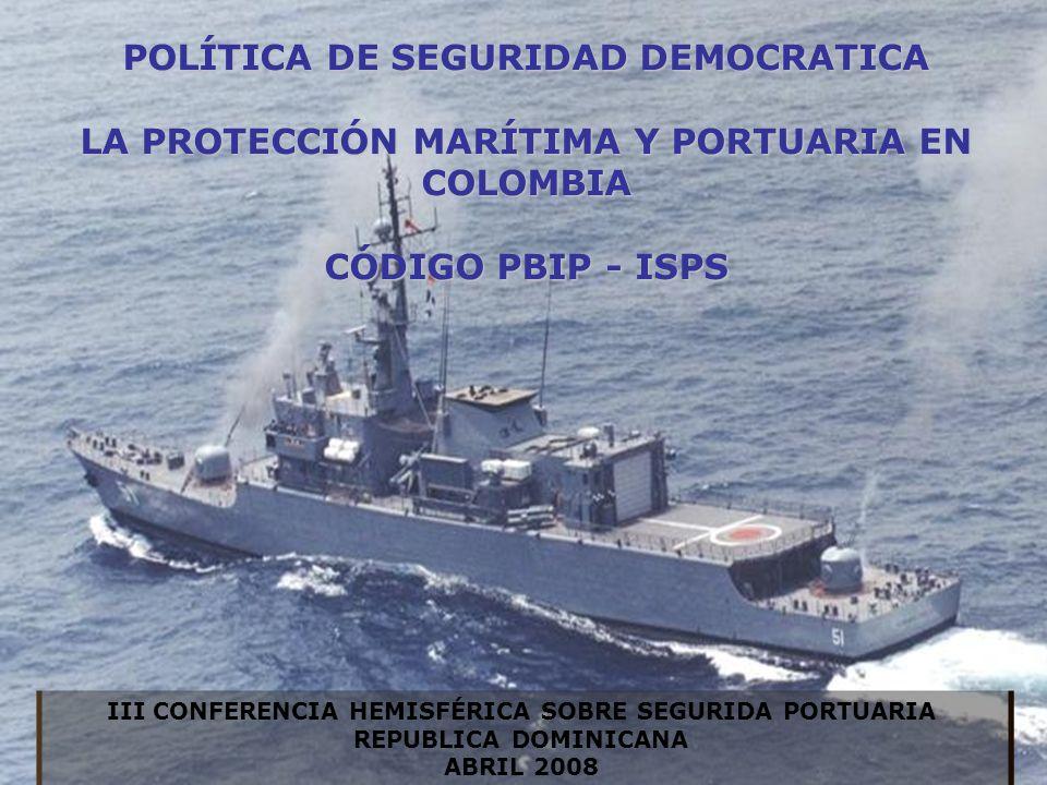 POLÍTICA DE SEGURIDAD DEMOCRATICA LA PROTECCIÓN MARÍTIMA Y PORTUARIA EN COLOMBIA CÓDIGO PBIP - ISPS III CONFERENCIA HEMISFÉRICA SOBRE SEGURIDA PORTUARIA REPUBLICA DOMINICANA ABRIL 2008
