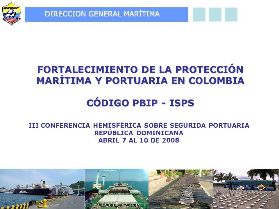 FORTALECIMIENTO DE LA PROTECCIÓN MARÍTIMA Y PORTUARIA EN COLOMBIA CÓDIGO PBIP - ISPS III CONFERENCIA HEMISFÉRICA SOBRE SEGURIDA PORTUARIA REPÚBLICA DOMINICANA ABRIL 7 AL 10 DE 2008 DIRECCION GENERAL MARÍTIMA