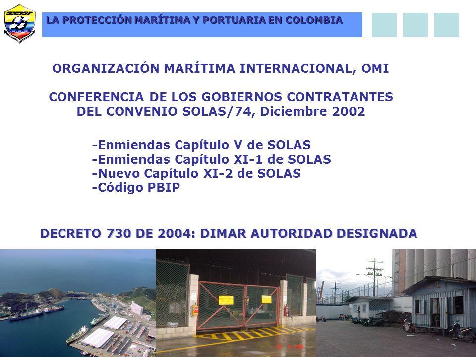 ORGANIZACIÓN MARÍTIMA INTERNACIONAL, OMI CONFERENCIA DE LOS GOBIERNOS CONTRATANTES DEL CONVENIO SOLAS/74, Diciembre 2002 -Enmiendas Capítulo V de SOLAS -Enmiendas Capítulo XI-1 de SOLAS -Nuevo Capítulo XI-2 de SOLAS -Código PBIP DECRETO 730 DE 2004: DIMAR AUTORIDAD DESIGNADA LA PROTECCIÓN MARÍTIMA Y PORTUARIA EN COLOMBIA