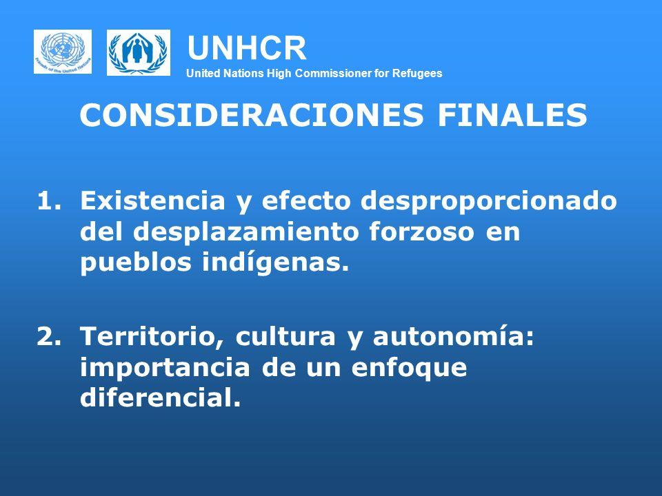UNHCR United Nations High Commissioner for Refugees CONSIDERACIONES FINALES 1.Existencia y efecto desproporcionado del desplazamiento forzoso en pueblos indígenas.