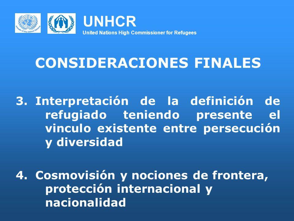 UNHCR United Nations High Commissioner for Refugees CONSIDERACIONES FINALES 3.Interpretación de la definición de refugiado teniendo presente el vinculo existente entre persecución y diversidad 4.Cosmovisión y nociones de frontera, protección internacional y nacionalidad
