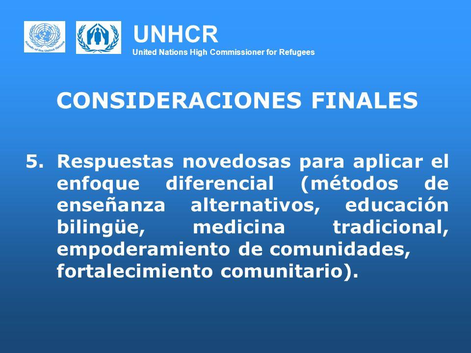 UNHCR United Nations High Commissioner for Refugees CONSIDERACIONES FINALES 5.Respuestas novedosas para aplicar el enfoque diferencial (métodos de enseñanza alternativos, educación bilingüe, medicina tradicional, empoderamiento de comunidades, fortalecimiento comunitario).