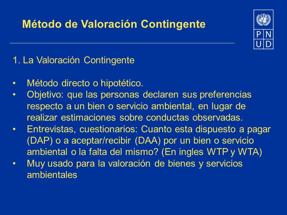 Método de Valoración Contingente 1. La Valoración Contingente Método directo o hipotético. Objetivo: que las personas declaren sus preferencias respec