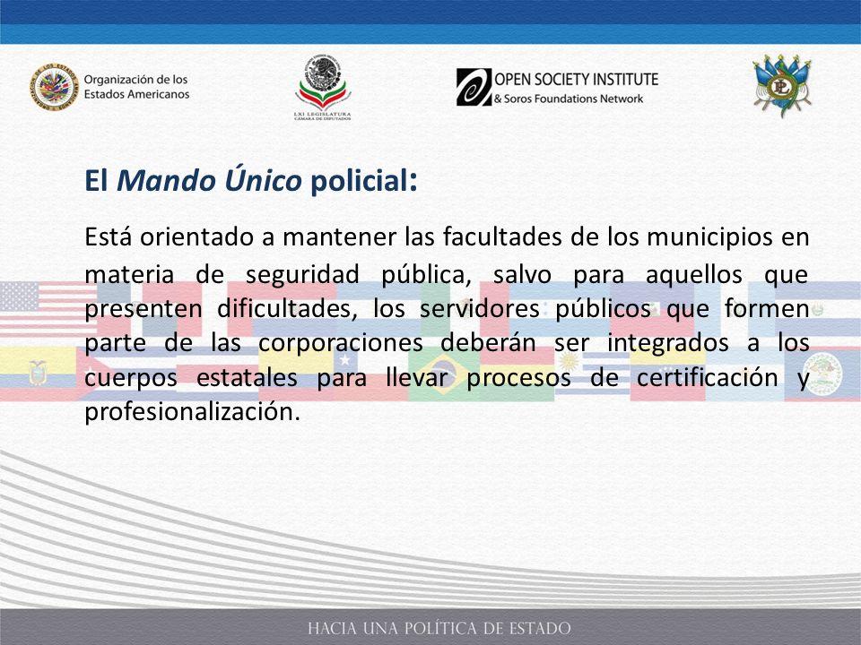 El Mando Único policial : Está orientado a mantener las facultades de los municipios en materia de seguridad pública, salvo para aquellos que presente