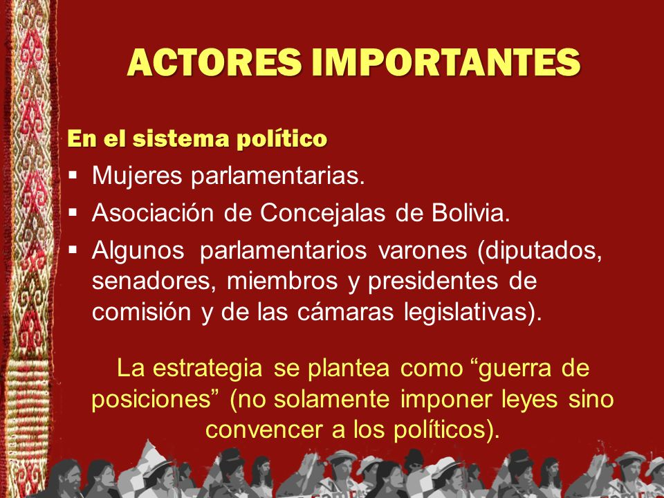 ACTORES IMPORTANTES En el sistema político Mujeres parlamentarias. Asociación de Concejalas de Bolivia. Algunos parlamentarios varones (diputados, sen