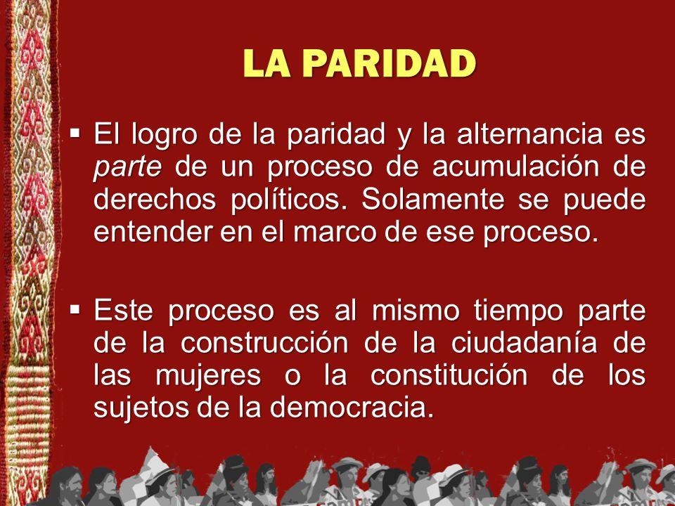 LA PARIDAD El logro de la paridad y la alternancia es parte de un proceso de acumulación de derechos políticos. Solamente se puede entender en el marc