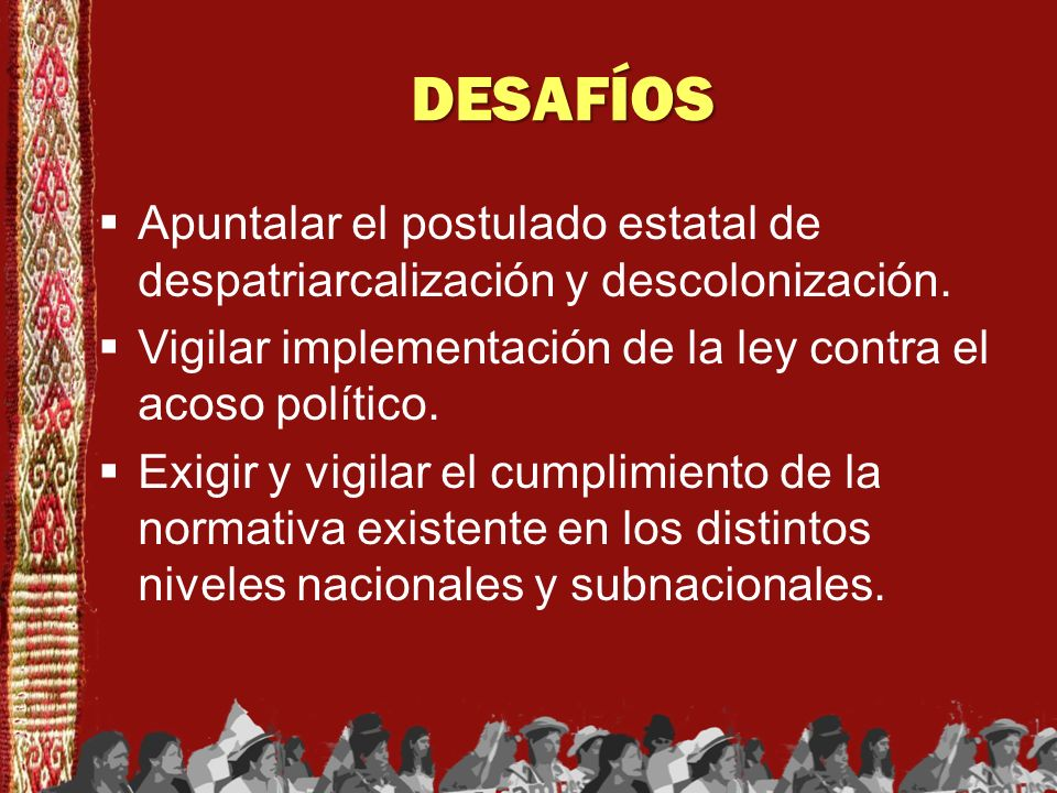 DESAFÍOS Apuntalar el postulado estatal de despatriarcalización y descolonización. Vigilar implementación de la ley contra el acoso político. Exigir y