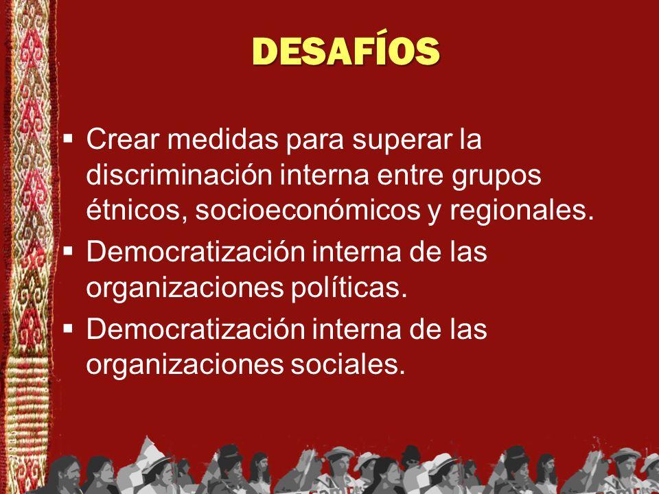 DESAFÍOS Crear medidas para superar la discriminación interna entre grupos étnicos, socioeconómicos y regionales. Democratización interna de las organ
