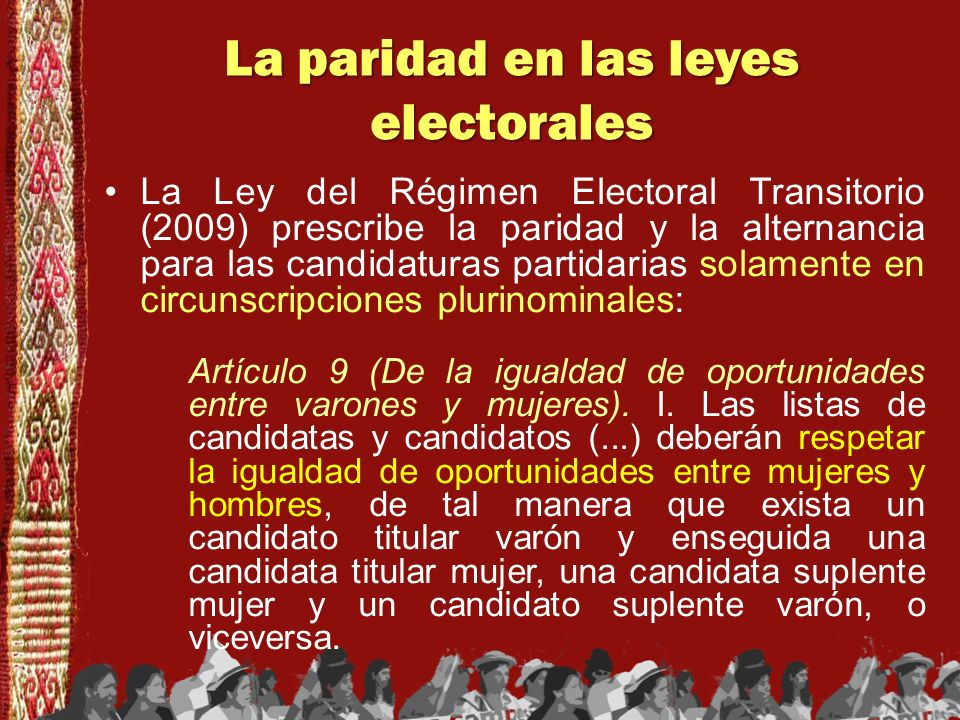 La paridad en las leyes electorales La Ley del Régimen Electoral permanente (2010) prescribe la paridad y la alternancia para las candidaturas en todas las circunscripciones : Artículo 11 b).