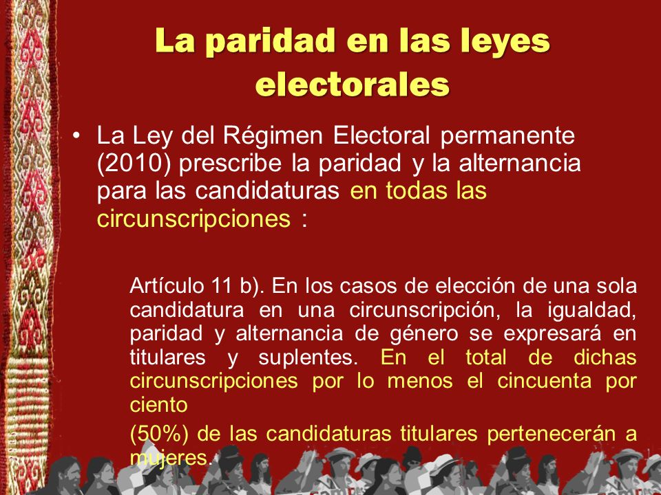 La paridad en las leyes electorales La Ley del Régimen Electoral permanente (2010) prescribe la paridad y la alternancia para las candidaturas en toda