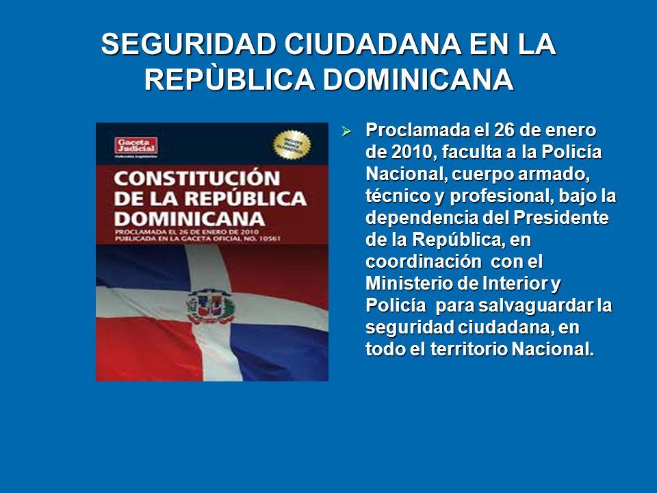 SEGURIDAD CIUDADANA EN LA REPÙBLICA DOMINICANA Proclamada el 26 de enero de 2010, faculta a la Policía Nacional, cuerpo armado, técnico y profesional,