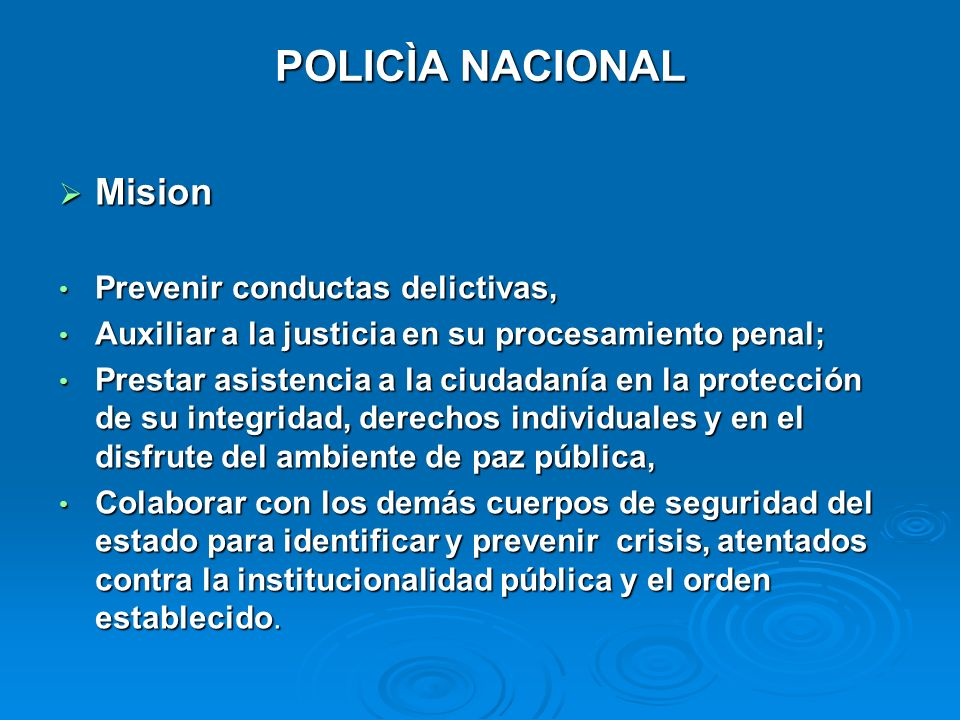 POLICÌA NACIONAL POLICÌA NACIONAL Mision Mision Prevenir conductas delictivas, Prevenir conductas delictivas, Auxiliar a la justicia en su procesamien