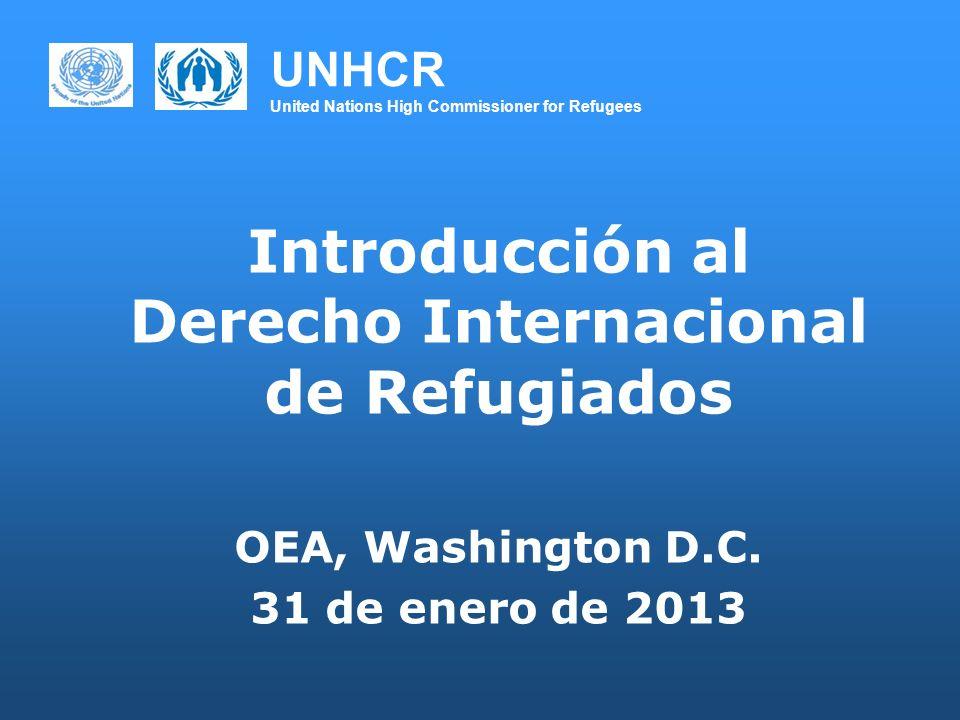 UNHCR United Nations High Commissioner for Refugees Introducción al Derecho Internacional de Refugiados OEA, Washington D.C. 31 de enero de 2013