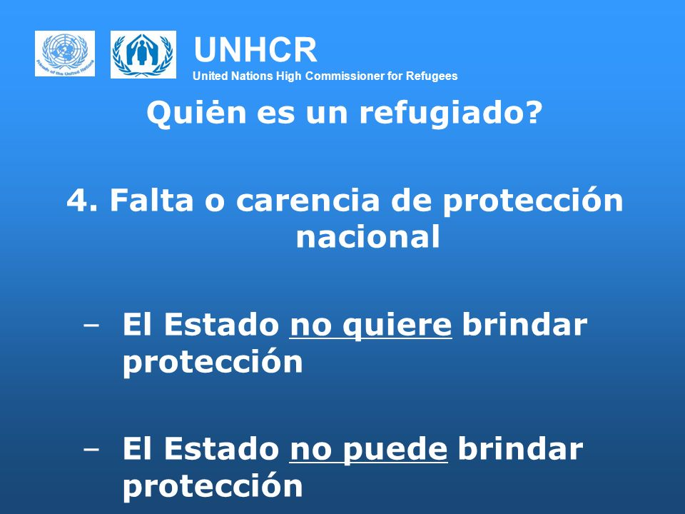 UNHCR United Nations High Commissioner for Refugees Quiėn es un refugiado? 4. Falta o carencia de protección nacional –El Estado no quiere brindar pro
