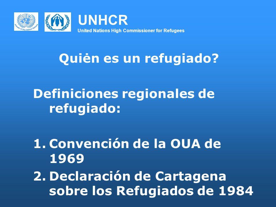 UNHCR United Nations High Commissioner for Refugees Quiėn es un refugiado? Definiciones regionales de refugiado: 1.Convención de la OUA de 1969 2.Decl
