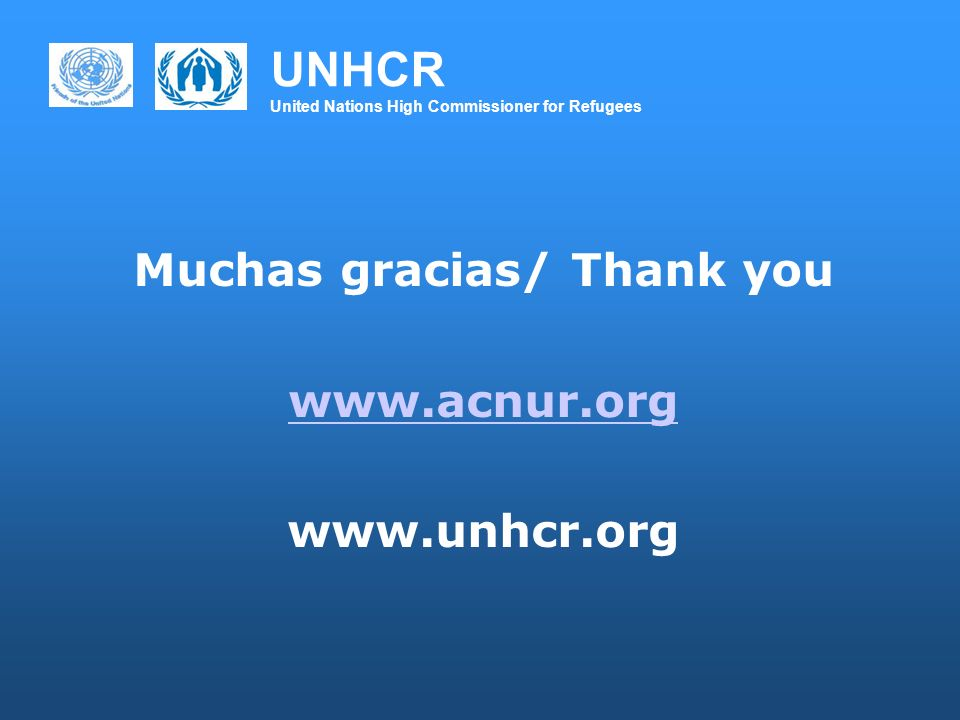 UNHCR United Nations High Commissioner for Refugees Muchas gracias/ Thank you www.acnur.org www.unhcr.org