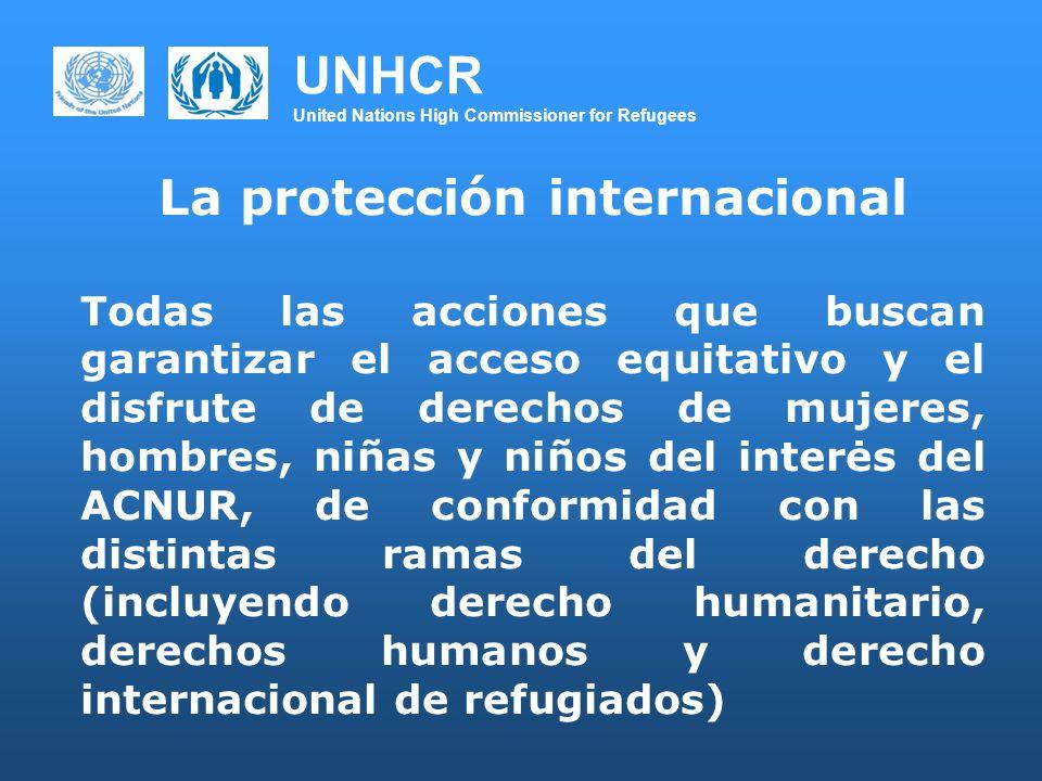 UNHCR United Nations High Commissioner for Refugees La protección internacional Todas las acciones que buscan garantizar el acceso equitativo y el dis