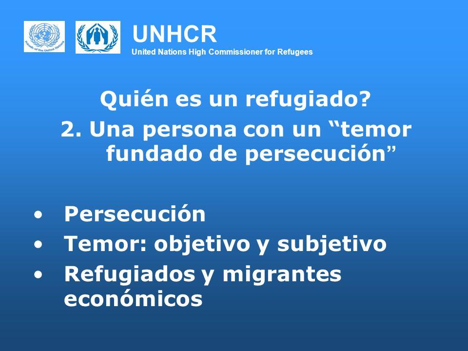 UNHCR United Nations High Commissioner for Refugees Quién es un refugiado? 2. Una persona con un temor fundado de persecución Persecución Temor: objet