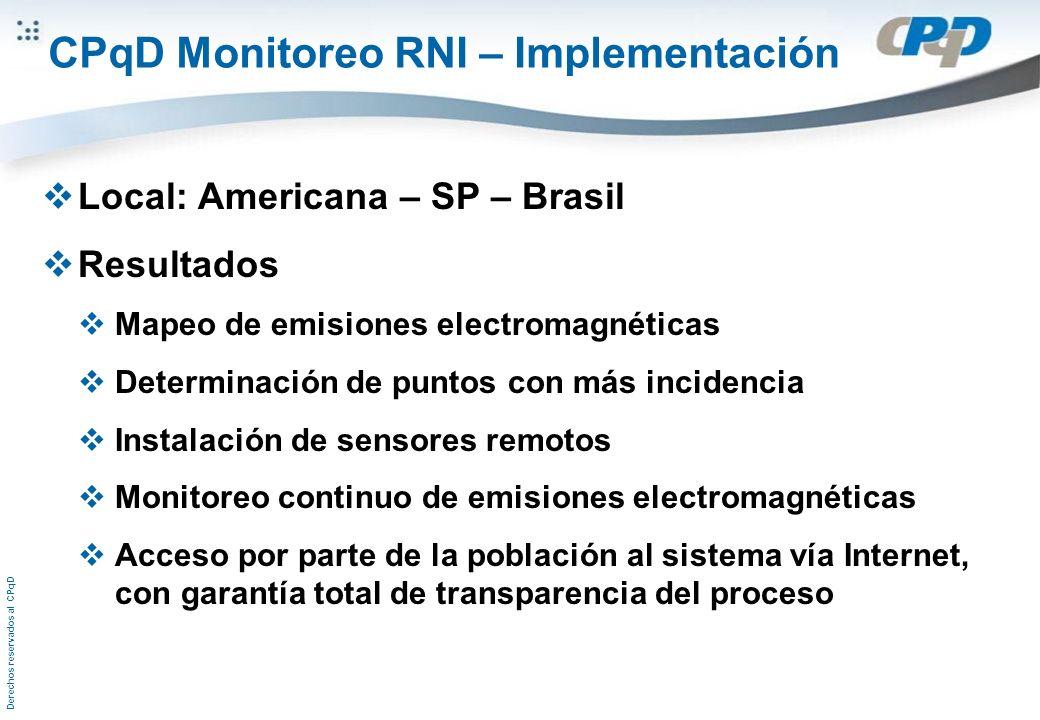 Derechos reservados al CPqD CPqD Monitoreo RNI – Implementación Local: Americana – SP – Brasil Resultados Mapeo de emisiones electromagnéticas Determinación de puntos con más incidencia Instalación de sensores remotos Monitoreo continuo de emisiones electromagnéticas Acceso por parte de la población al sistema vía Internet, con garantía total de transparencia del proceso