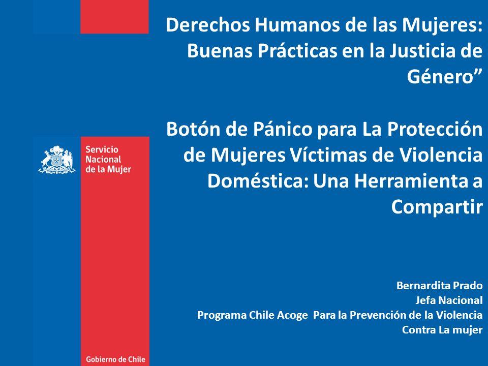 Derechos Humanos de las Mujeres: Buenas Prácticas en la Justicia de Género Botón de Pánico para La Protección de Mujeres Víctimas de Violencia Doméstica: Una Herramienta a Compartir Bernardita Prado Jefa Nacional Programa Chile Acoge Para la Prevención de la Violencia Contra La mujer
