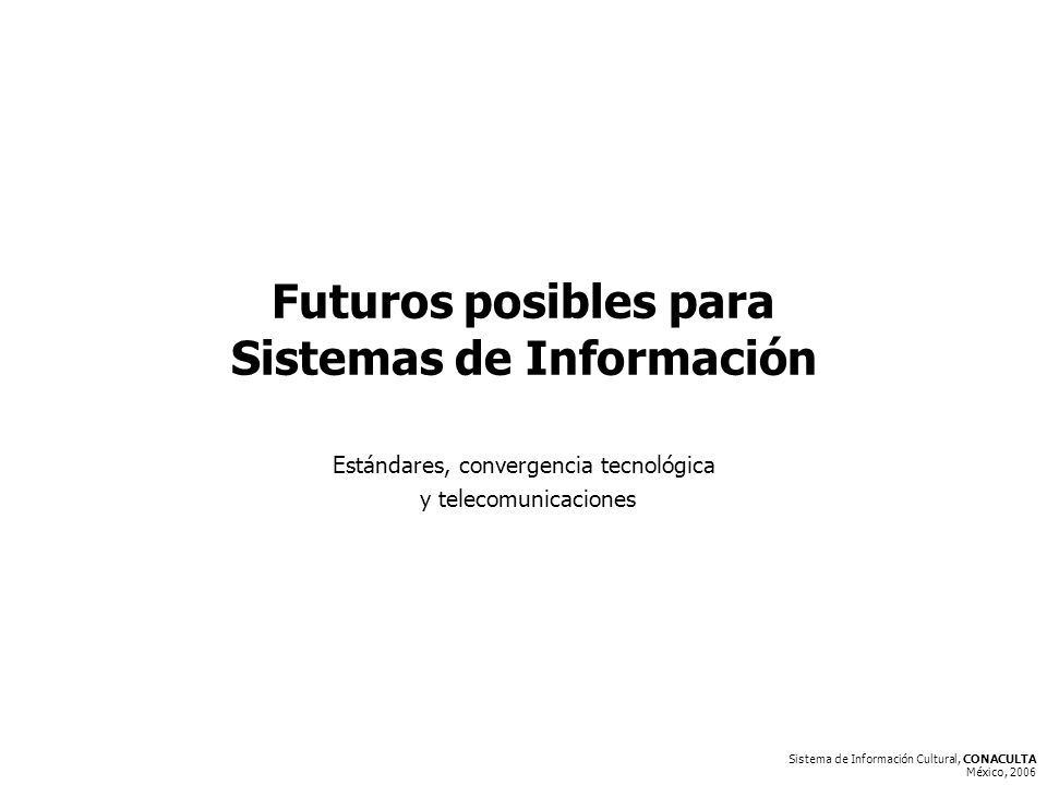 Sistema de Información Cultural, CONACULTA México, 2006 Futuros posibles para Sistemas de Información Estándares, convergencia tecnológica y telecomunicaciones