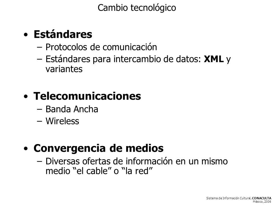 Sistema de Información Cultural, CONACULTA México, 2006 Cambio tecnológico Estándares –Protocolos de comunicación –Estándares para intercambio de datos: XML y variantes Telecomunicaciones –Banda Ancha –Wireless Convergencia de medios –Diversas ofertas de información en un mismo medio el cable o la red