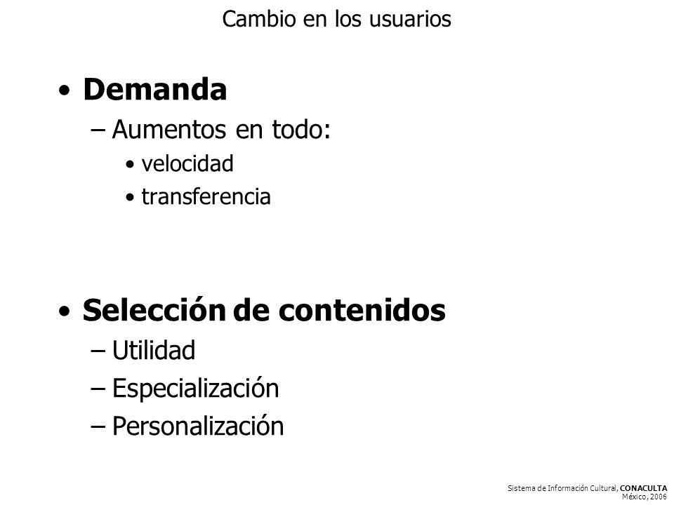 Sistema de Información Cultural, CONACULTA México, 2006 Cambio en los usuarios Demanda –Aumentos en todo: velocidad transferencia Selección de contenidos –Utilidad –Especialización –Personalización
