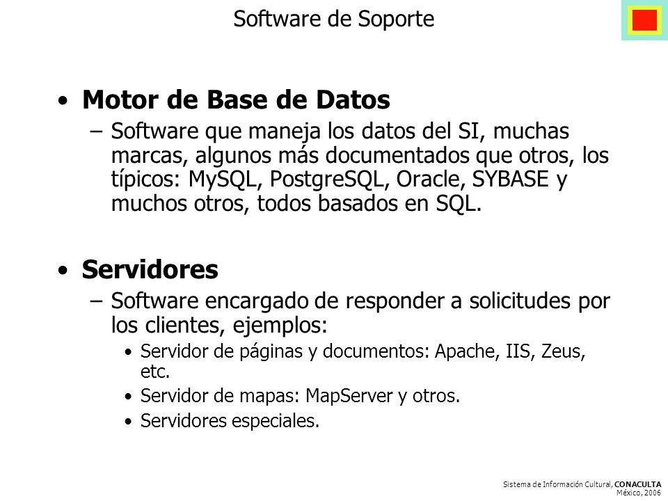 Sistema de Información Cultural, CONACULTA México, 2006 Software de Soporte Motor de Base de Datos –Software que maneja los datos del SI, muchas marcas, algunos más documentados que otros, los típicos: MySQL, PostgreSQL, Oracle, SYBASE y muchos otros, todos basados en SQL.