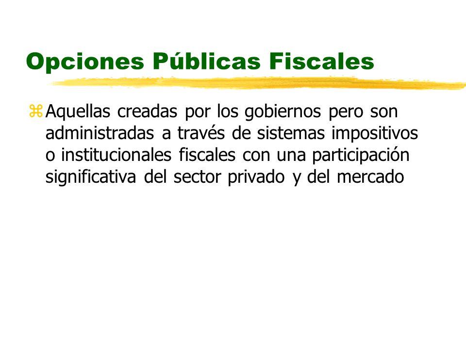 Opciones Públicas Fiscales zAquellas creadas por los gobiernos pero son administradas a través de sistemas impositivos o institucionales fiscales con una participación significativa del sector privado y del mercado