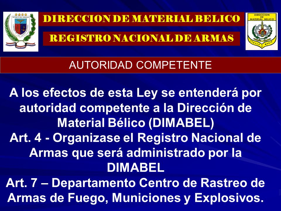 A los efectos de esta Ley se entenderá por autoridad competente a la Dirección de Material Bélico (DIMABEL) Art. 4 - Organizase el Registro Nacional d