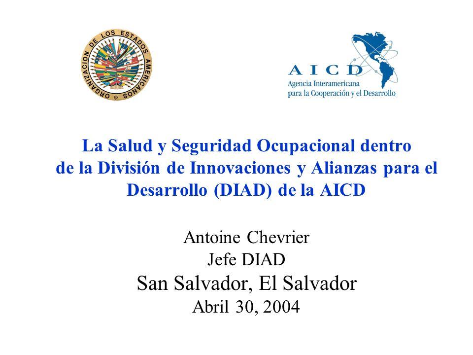 La Salud y Seguridad Ocupacional dentro de la División de Innovaciones y Alianzas para el Desarrollo (DIAD) de la AICD Antoine Chevrier Jefe DIAD San Salvador, El Salvador Abril 30, 2004