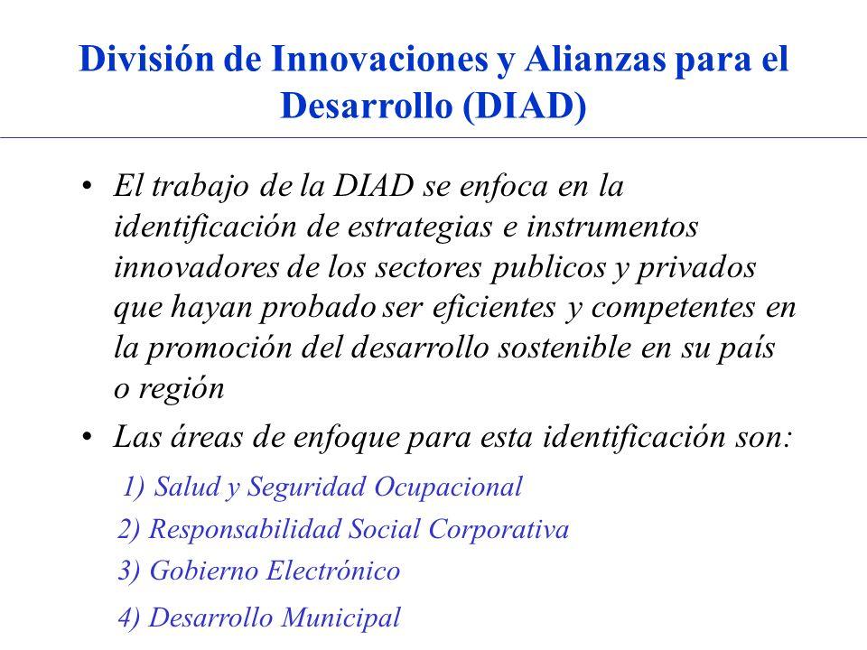 División de Innovaciones y Alianzas para el Desarrollo (DIAD) El trabajo de la DIAD se enfoca en la identificación de estrategias e instrumentos innovadores de los sectores publicos y privados que hayan probado ser eficientes y competentes en la promoción del desarrollo sostenible en su país o región Las áreas de enfoque para esta identificación son: 1) Salud y Seguridad Ocupacional 2) Responsabilidad Social Corporativa 3) Gobierno Electrónico 4) Desarrollo Municipal