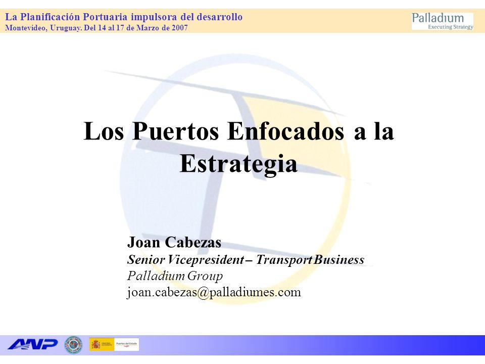 La Planificación Portuaria impulsora del desarrollo Montevideo, Uruguay. Del 14 al 17 de Marzo de 2007 Los Puertos Enfocados a la Estrategia Joan Cabe