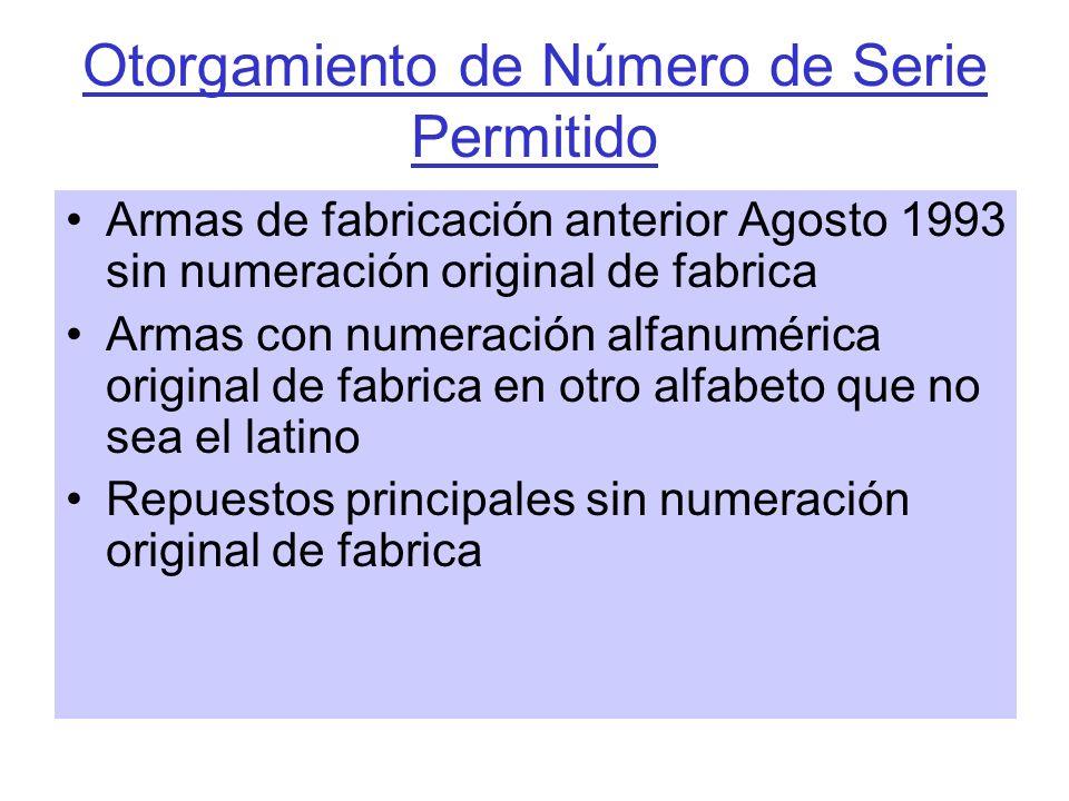 Otorgamiento de Número de Serie Permitido Armas de fabricación anterior Agosto 1993 sin numeración original de fabrica Armas con numeración alfanuméri