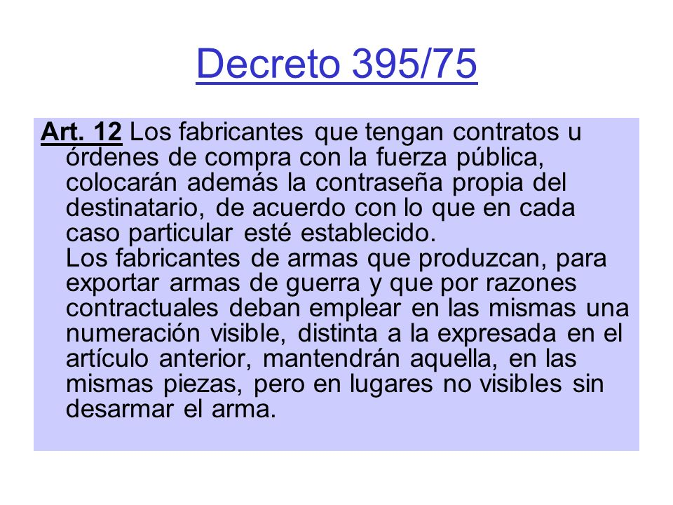 Decreto 395/75 Art. 12 Los fabricantes que tengan contratos u órdenes de compra con la fuerza pública, colocarán además la contraseña propia del desti