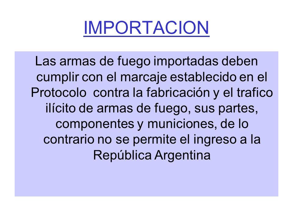 IMPORTACION Las armas de fuego importadas deben cumplir con el marcaje establecido en el Protocolo contra la fabricación y el trafico ilícito de armas