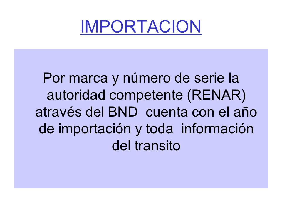 IMPORTACION Por marca y número de serie la autoridad competente (RENAR) através del BND cuenta con el año de importación y toda información del transi